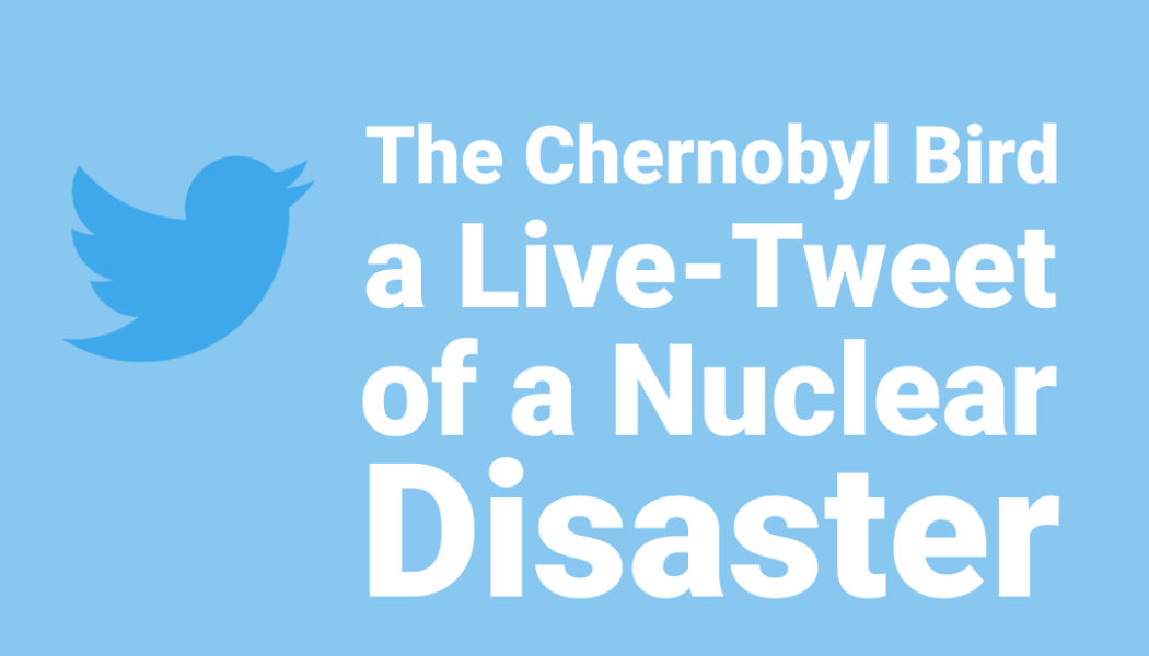 The Chernobyl Bird / A Live-Tweet of a Nuclear Disaster